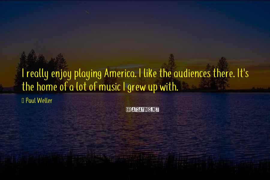 Paul Weller Sayings: I really enjoy playing America. I like the audiences there. It's the home of a