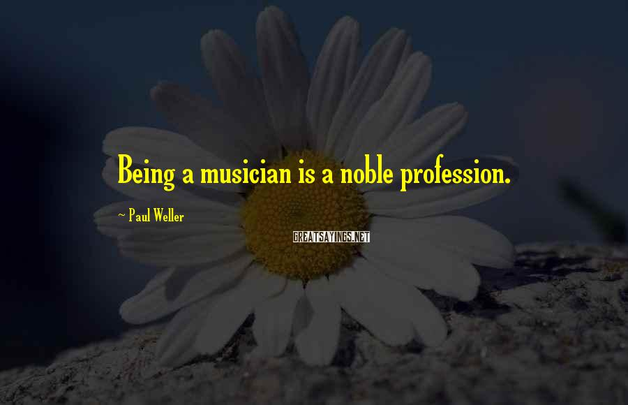 Paul Weller Sayings: Being a musician is a noble profession.