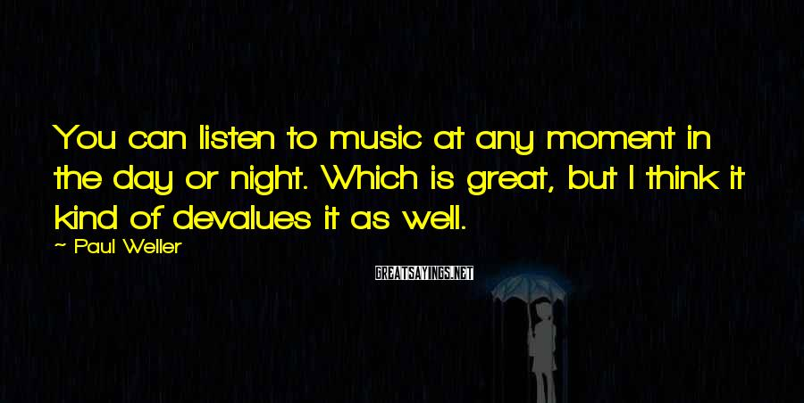 Paul Weller Sayings: You can listen to music at any moment in the day or night. Which is
