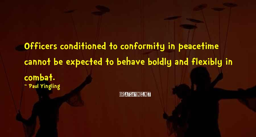 Paul Yingling Sayings: Officers conditioned to conformity in peacetime cannot be expected to behave boldly and flexibly in