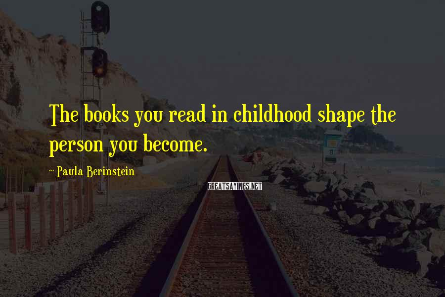 Paula Berinstein Sayings: The books you read in childhood shape the person you become.