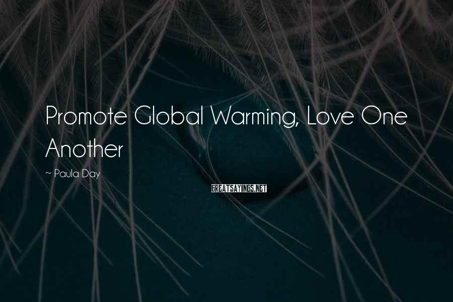 Paula Day Sayings: Promote Global Warming, Love One Another