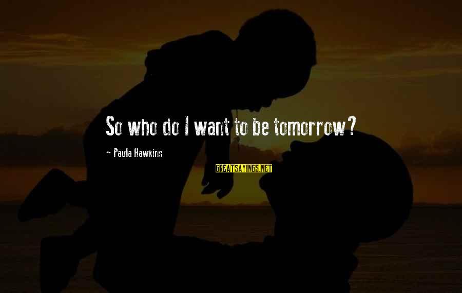 Paula Hawkins Sayings By Paula Hawkins: So who do I want to be tomorrow?