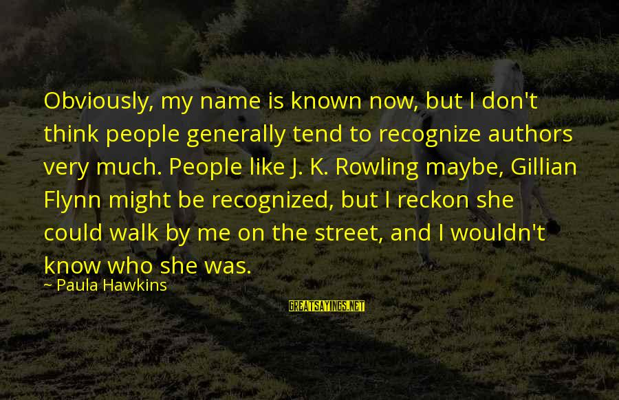 Paula Hawkins Sayings By Paula Hawkins: Obviously, my name is known now, but I don't think people generally tend to recognize