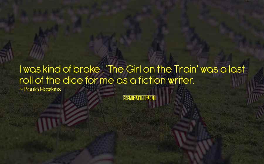 Paula Hawkins Sayings By Paula Hawkins: I was kind of broke . 'The Girl on the Train' was a last roll