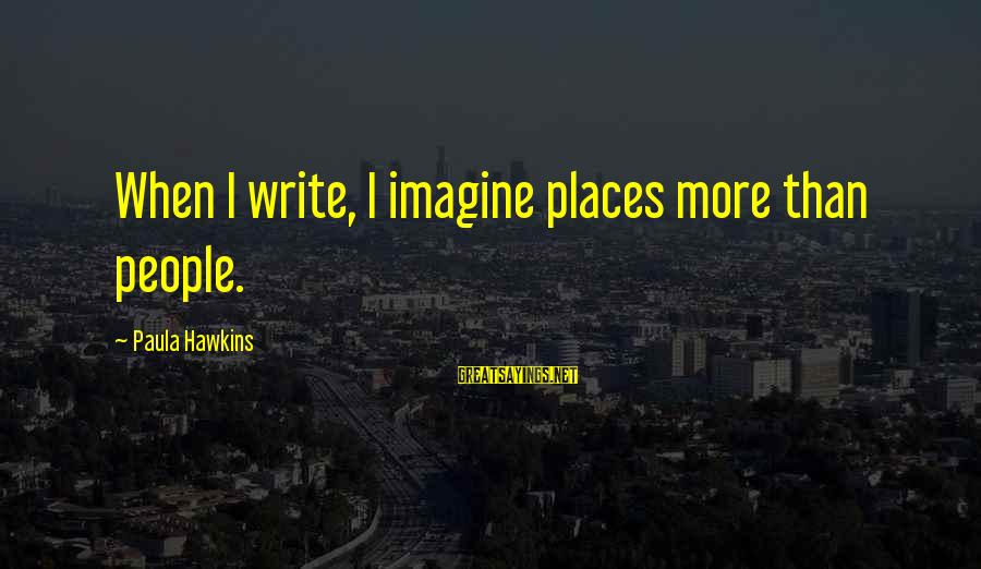 Paula Hawkins Sayings By Paula Hawkins: When I write, I imagine places more than people.