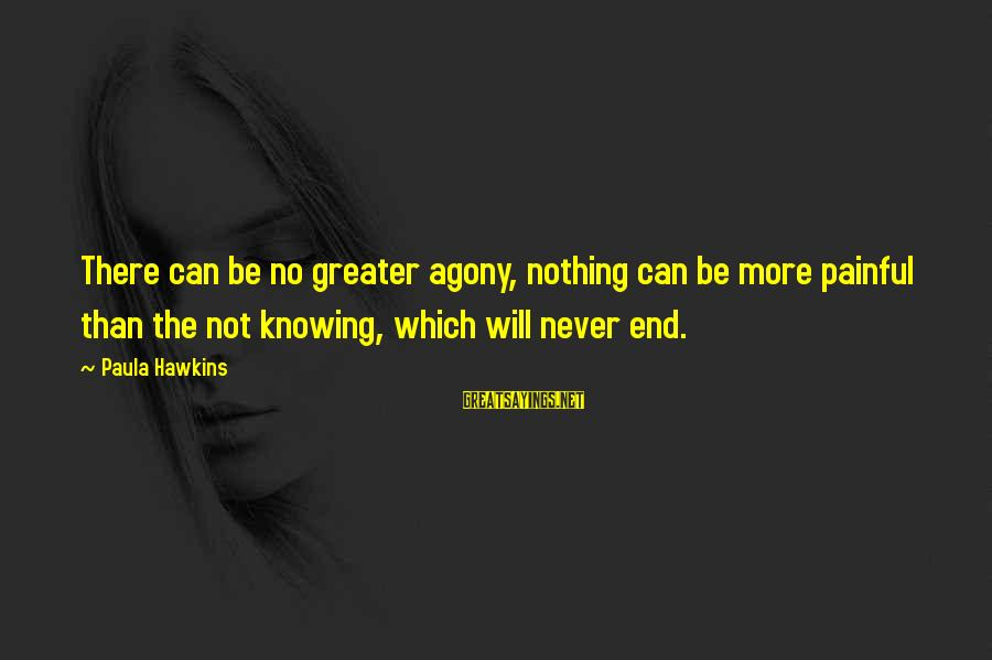 Paula Hawkins Sayings By Paula Hawkins: There can be no greater agony, nothing can be more painful than the not knowing,