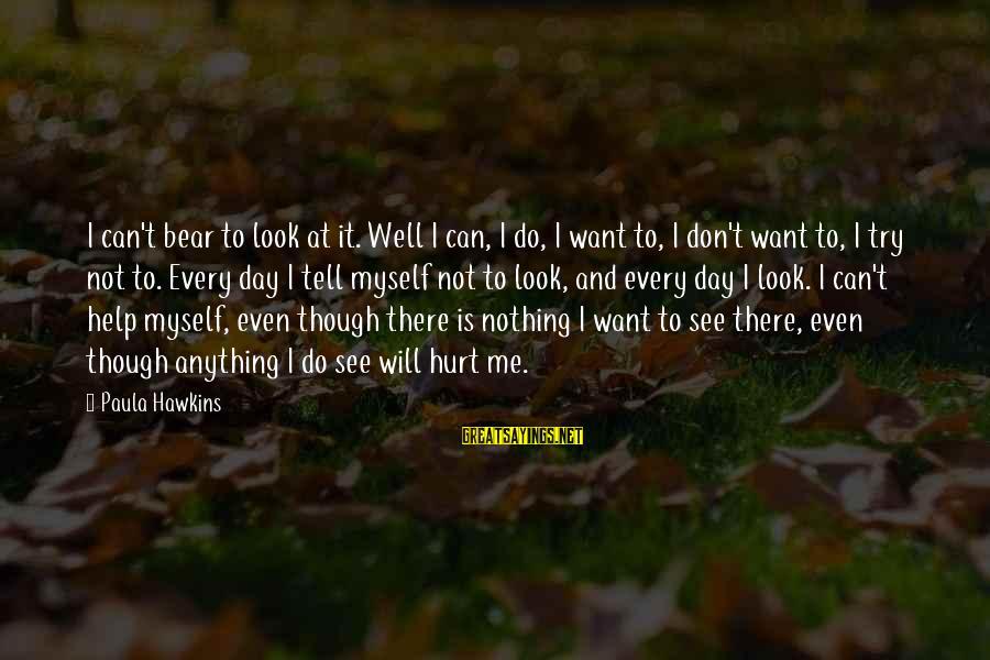 Paula Hawkins Sayings By Paula Hawkins: I can't bear to look at it. Well I can, I do, I want to,