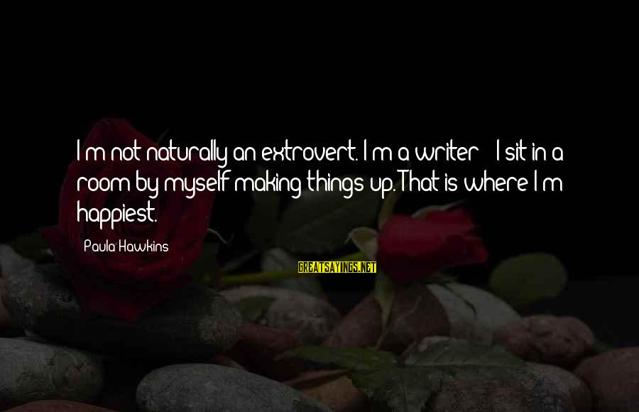 Paula Hawkins Sayings By Paula Hawkins: I'm not naturally an extrovert. I'm a writer - I sit in a room by