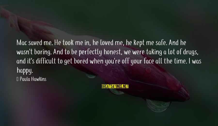 Paula Hawkins Sayings By Paula Hawkins: Mac saved me. He took me in, he loved me, he kept me safe. And