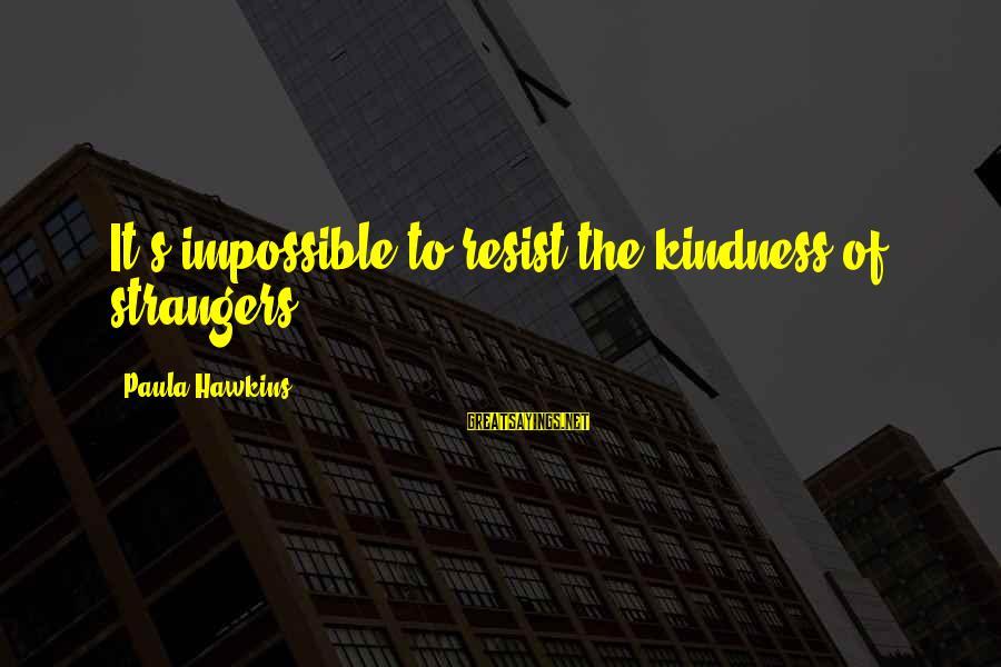 Paula Hawkins Sayings By Paula Hawkins: It's impossible to resist the kindness of strangers.