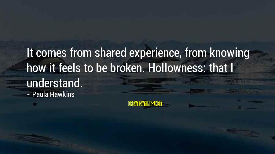 Paula Hawkins Sayings By Paula Hawkins: It comes from shared experience, from knowing how it feels to be broken. Hollowness: that