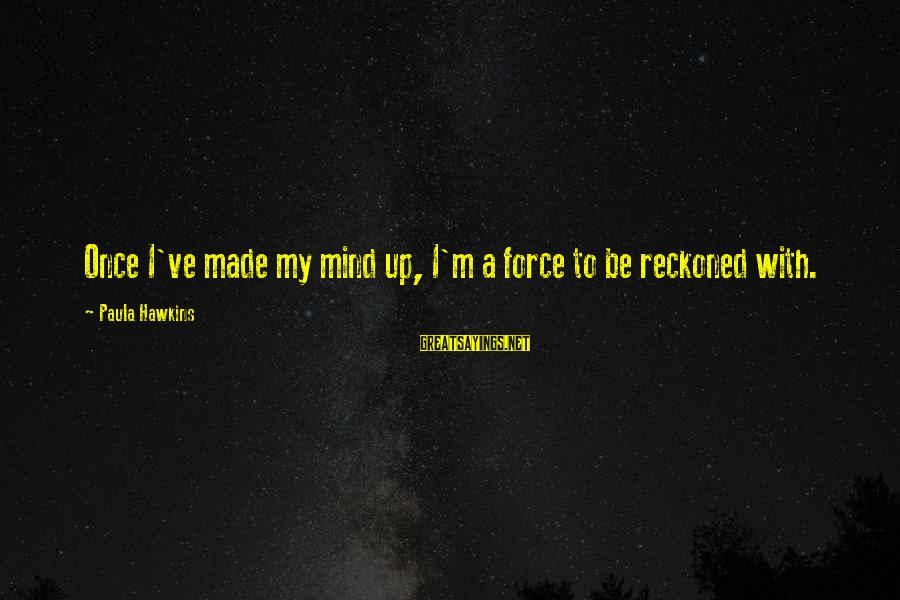 Paula Hawkins Sayings By Paula Hawkins: Once I've made my mind up, I'm a force to be reckoned with.