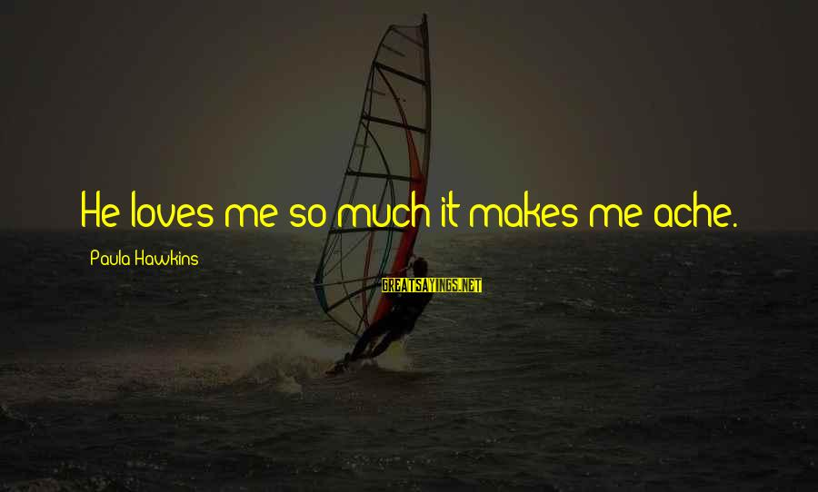 Paula Hawkins Sayings By Paula Hawkins: He loves me so much it makes me ache.