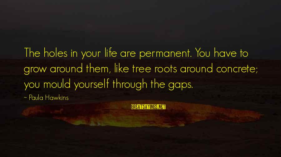 Paula Hawkins Sayings By Paula Hawkins: The holes in your life are permanent. You have to grow around them, like tree