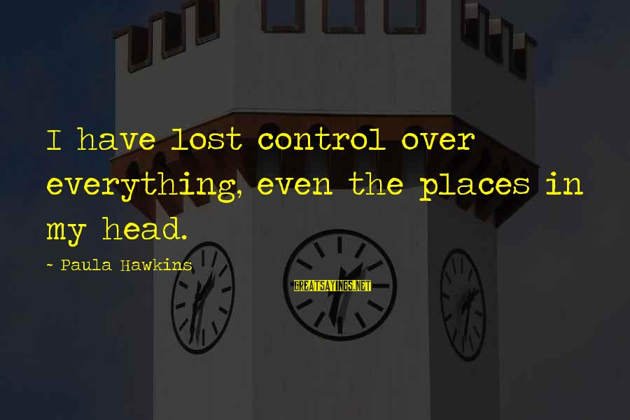 Paula Hawkins Sayings By Paula Hawkins: I have lost control over everything, even the places in my head.