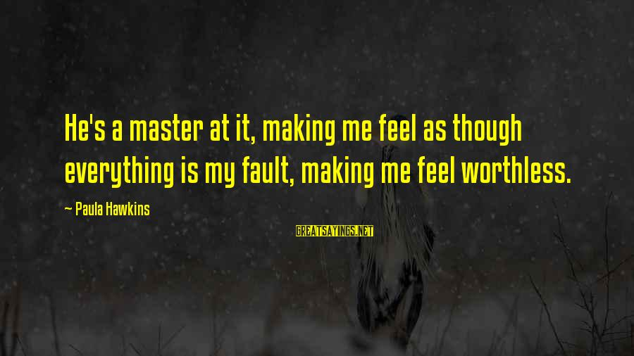 Paula Hawkins Sayings By Paula Hawkins: He's a master at it, making me feel as though everything is my fault, making