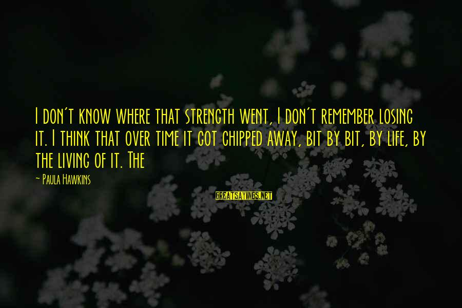 Paula Hawkins Sayings By Paula Hawkins: I don't know where that strength went, I don't remember losing it. I think that