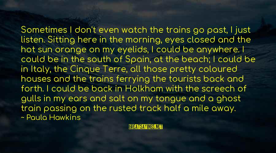 Paula Hawkins Sayings By Paula Hawkins: Sometimes I don't even watch the trains go past, I just listen. Sitting here in