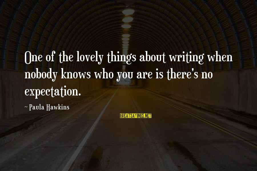Paula Hawkins Sayings By Paula Hawkins: One of the lovely things about writing when nobody knows who you are is there's