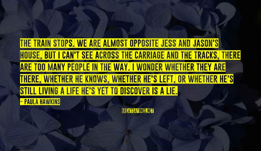 Paula Hawkins Sayings By Paula Hawkins: The train stops. We are almost opposite Jess and Jason's house, but I can't see