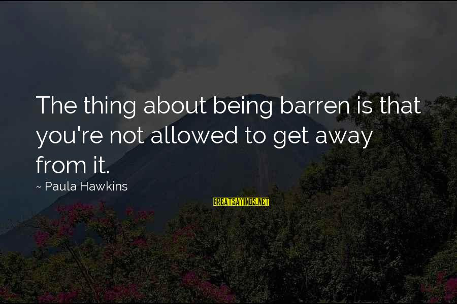 Paula Hawkins Sayings By Paula Hawkins: The thing about being barren is that you're not allowed to get away from it.