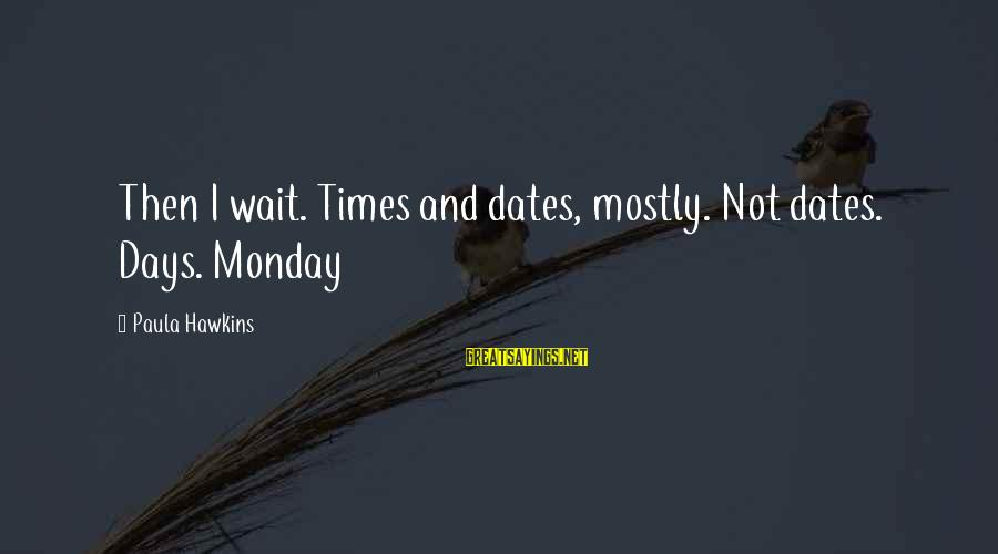 Paula Hawkins Sayings By Paula Hawkins: Then I wait. Times and dates, mostly. Not dates. Days. Monday