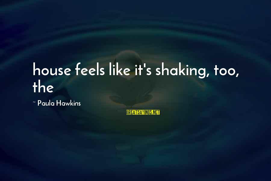 Paula Hawkins Sayings By Paula Hawkins: house feels like it's shaking, too, the