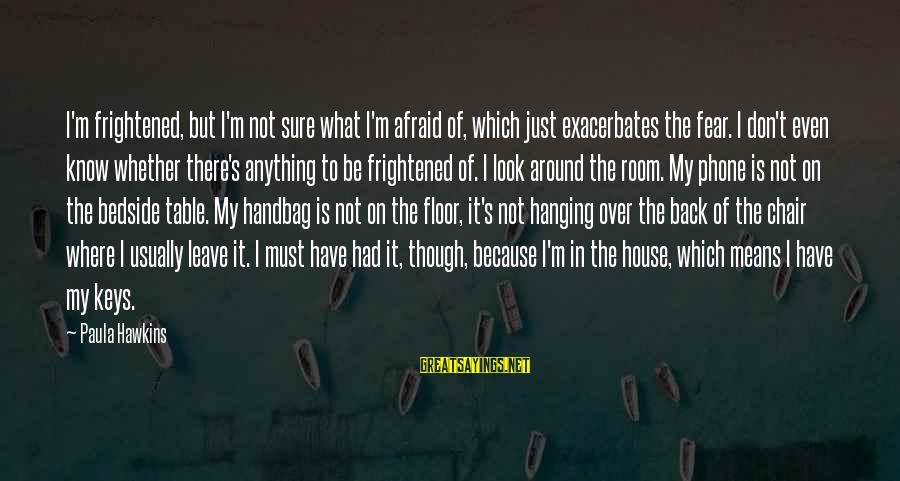 Paula Hawkins Sayings By Paula Hawkins: I'm frightened, but I'm not sure what I'm afraid of, which just exacerbates the fear.