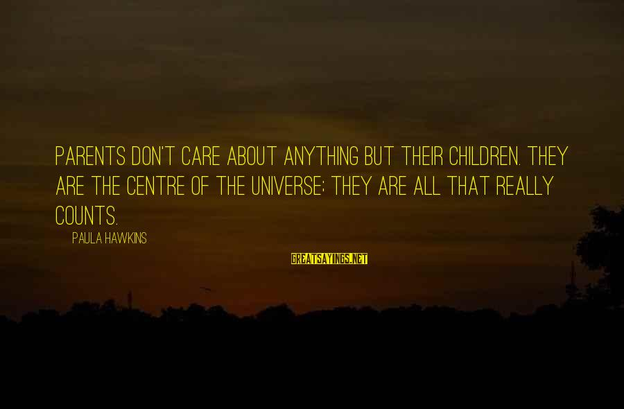 Paula Hawkins Sayings By Paula Hawkins: Parents don't care about anything but their children. They are the centre of the universe;