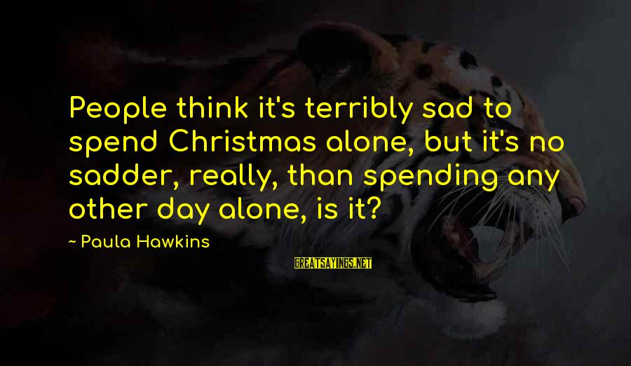 Paula Hawkins Sayings By Paula Hawkins: People think it's terribly sad to spend Christmas alone, but it's no sadder, really, than