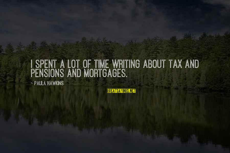 Paula Hawkins Sayings By Paula Hawkins: I spent a lot of time writing about tax and pensions and mortgages.