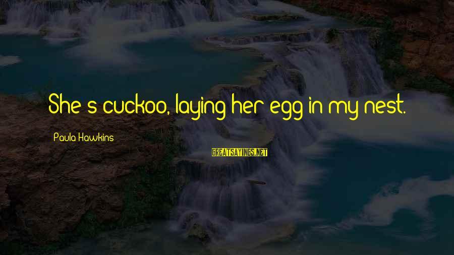Paula Hawkins Sayings By Paula Hawkins: She's cuckoo, laying her egg in my nest.
