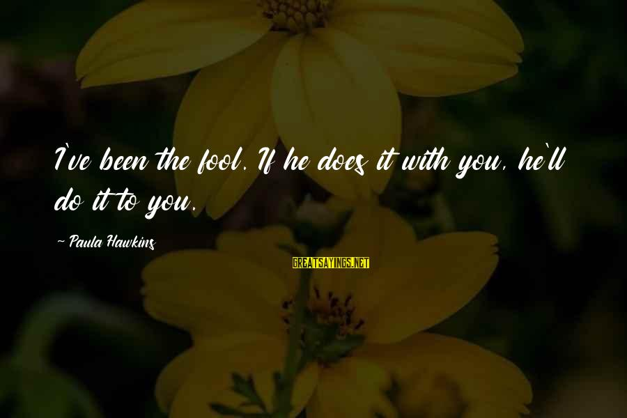Paula Hawkins Sayings By Paula Hawkins: I've been the fool. If he does it with you, he'll do it to you.