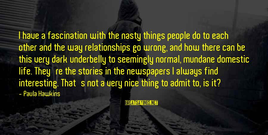 Paula Hawkins Sayings By Paula Hawkins: I have a fascination with the nasty things people do to each other and the