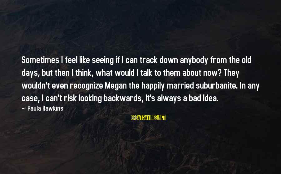 Paula Hawkins Sayings By Paula Hawkins: Sometimes I feel like seeing if I can track down anybody from the old days,