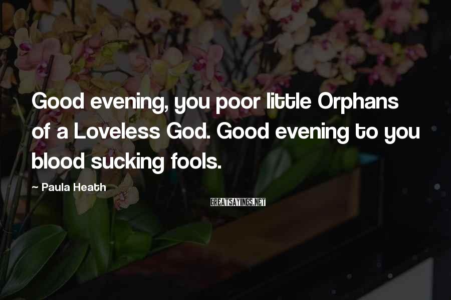Paula Heath Sayings: Good evening, you poor little Orphans of a Loveless God. Good evening to you blood