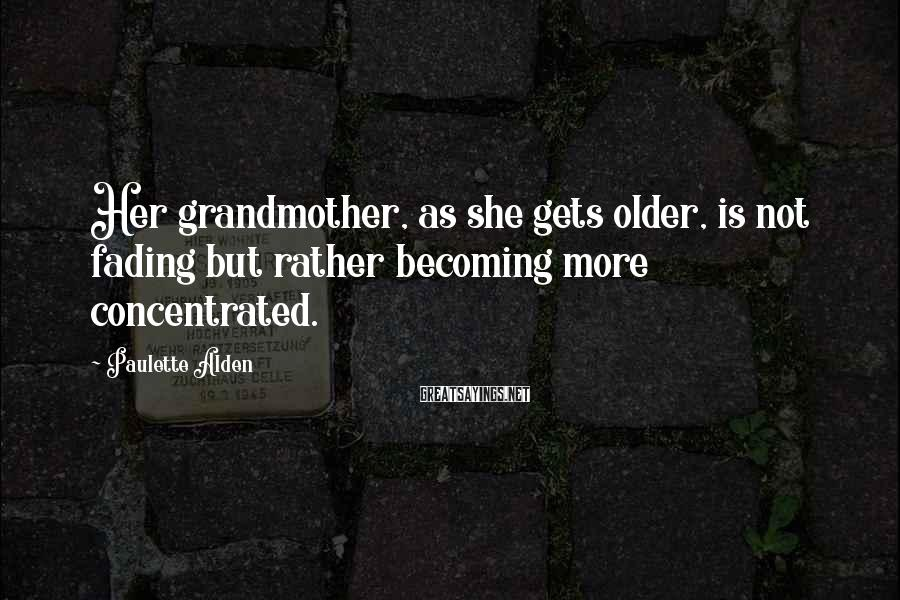 Paulette Alden Sayings: Her grandmother, as she gets older, is not fading but rather becoming more concentrated.