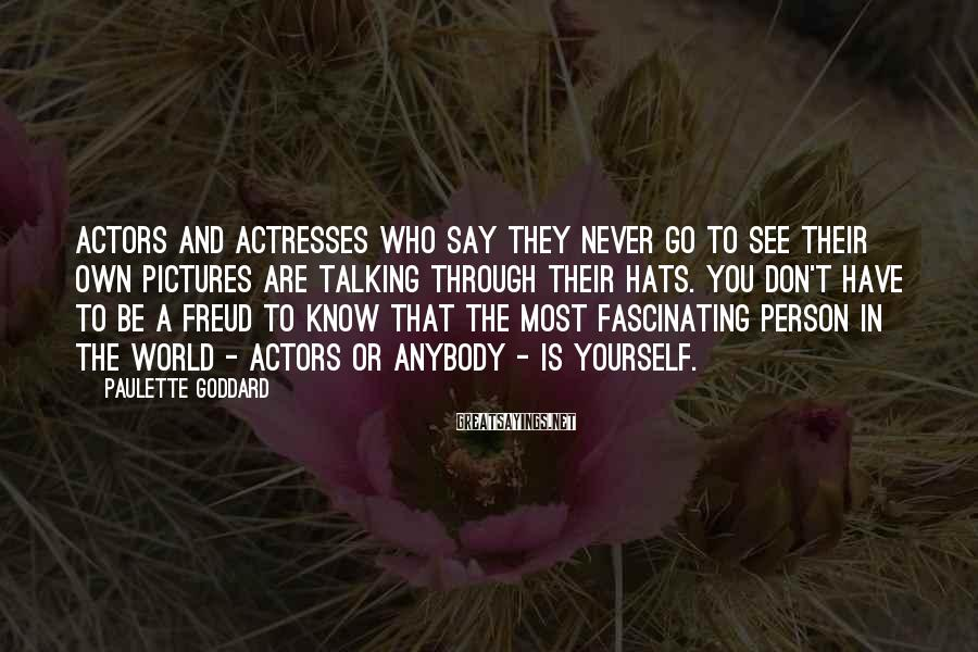 Paulette Goddard Sayings: Actors and actresses who say they never go to see their own pictures are talking