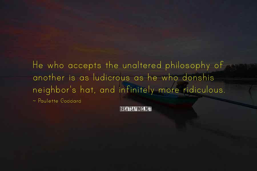 Paulette Goddard Sayings: He who accepts the unaltered philosophy of another is as ludicrous as he who donshis