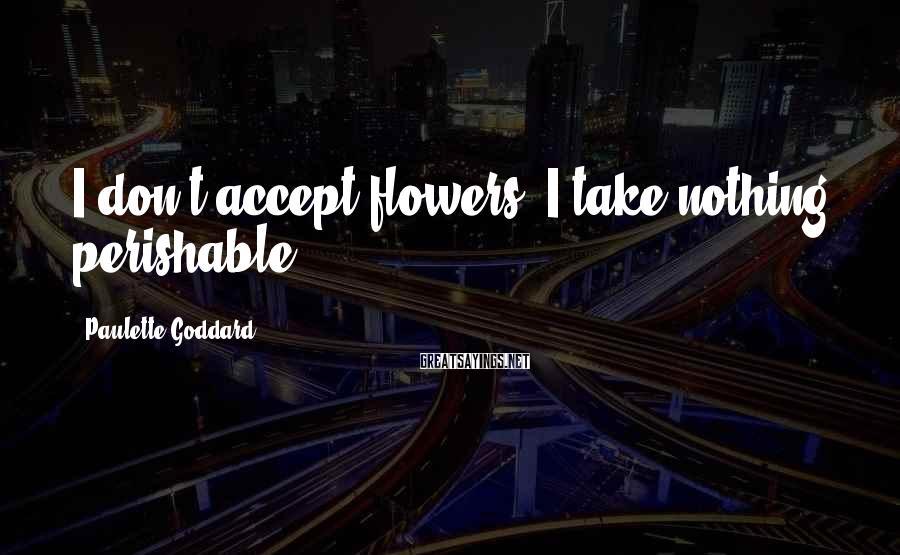 Paulette Goddard Sayings: I don't accept flowers. I take nothing perishable.