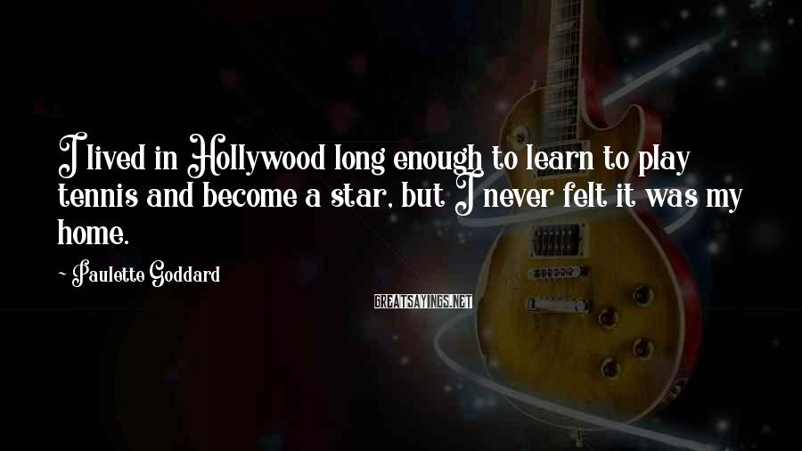 Paulette Goddard Sayings: I lived in Hollywood long enough to learn to play tennis and become a star,