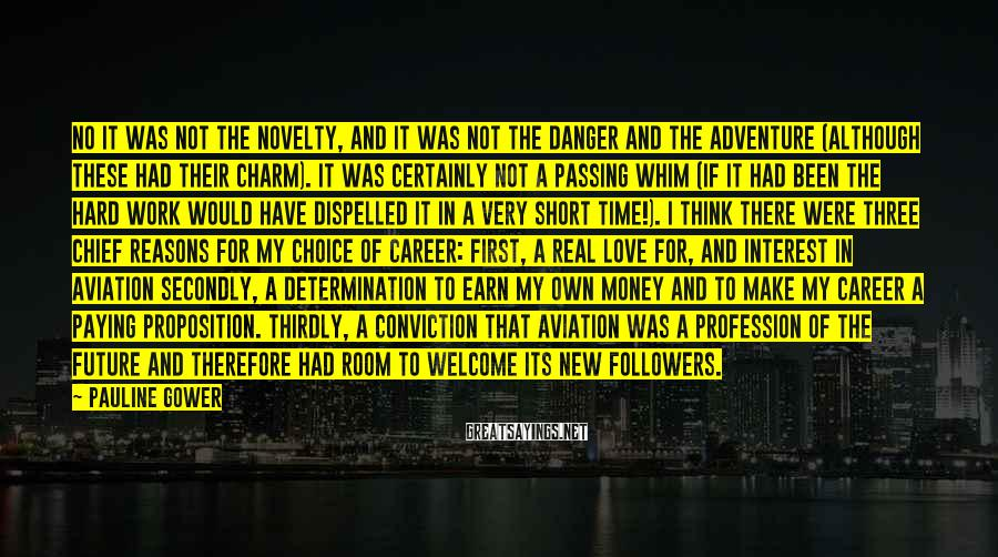 Pauline Gower Sayings: No it was not the novelty, and it was not the danger and the adventure