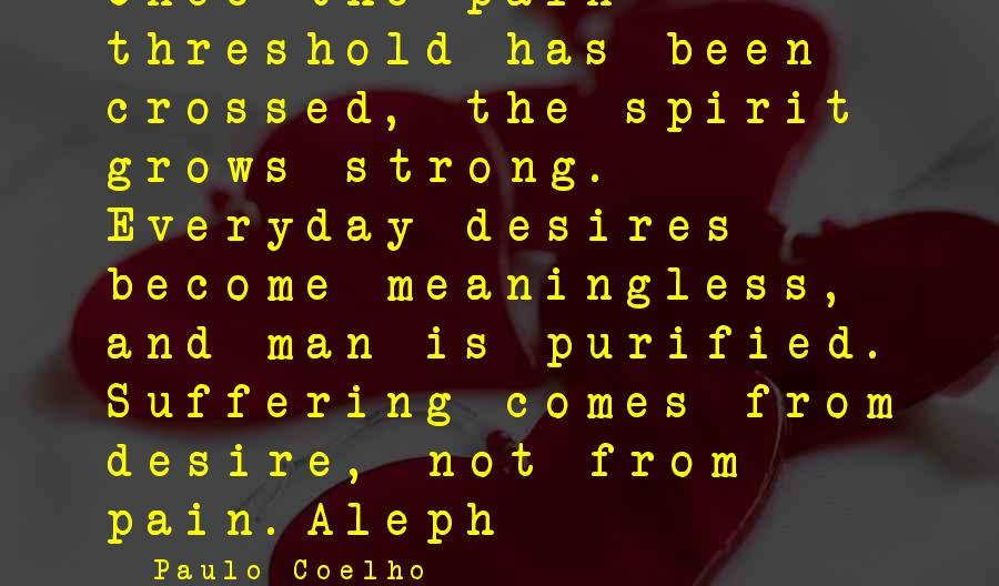 Paulo Coelho Aleph Best Sayings By Paulo Coelho: Once the pain threshold has been crossed, the spirit grows strong. Everyday desires become meaningless,