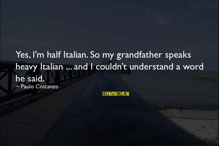 Paulo Costanzo Sayings By Paulo Costanzo: Yes, I'm half Italian. So my grandfather speaks heavy Italian ... and I couldn't understand
