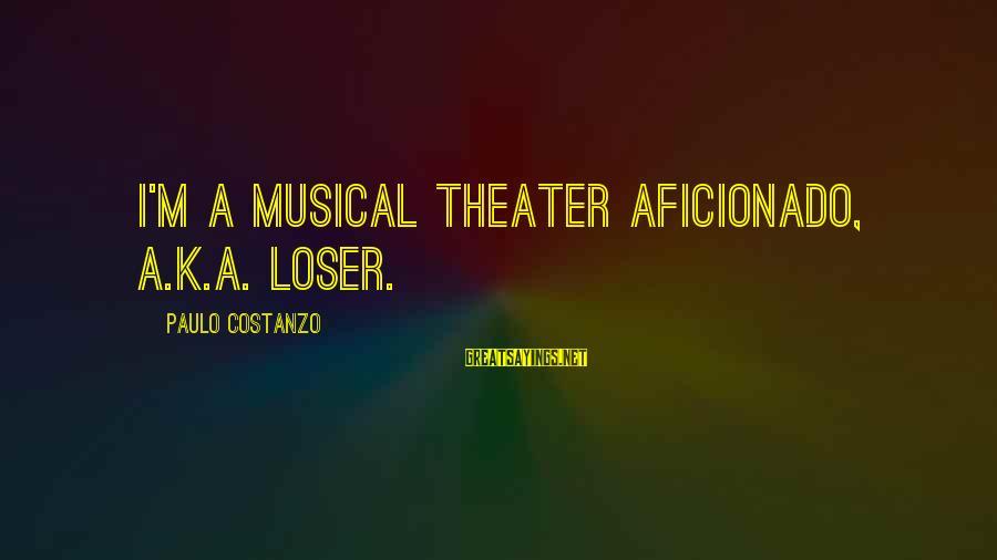 Paulo Costanzo Sayings By Paulo Costanzo: I'm a musical theater aficionado, a.k.a. loser.