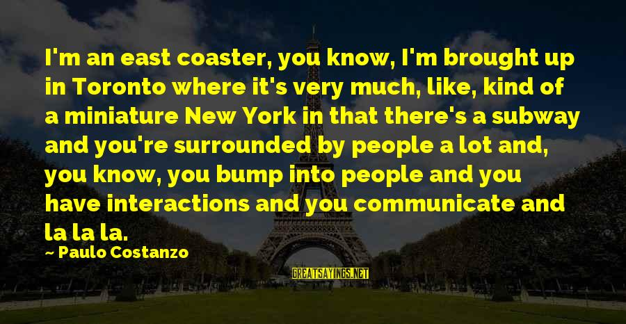 Paulo Costanzo Sayings By Paulo Costanzo: I'm an east coaster, you know, I'm brought up in Toronto where it's very much,
