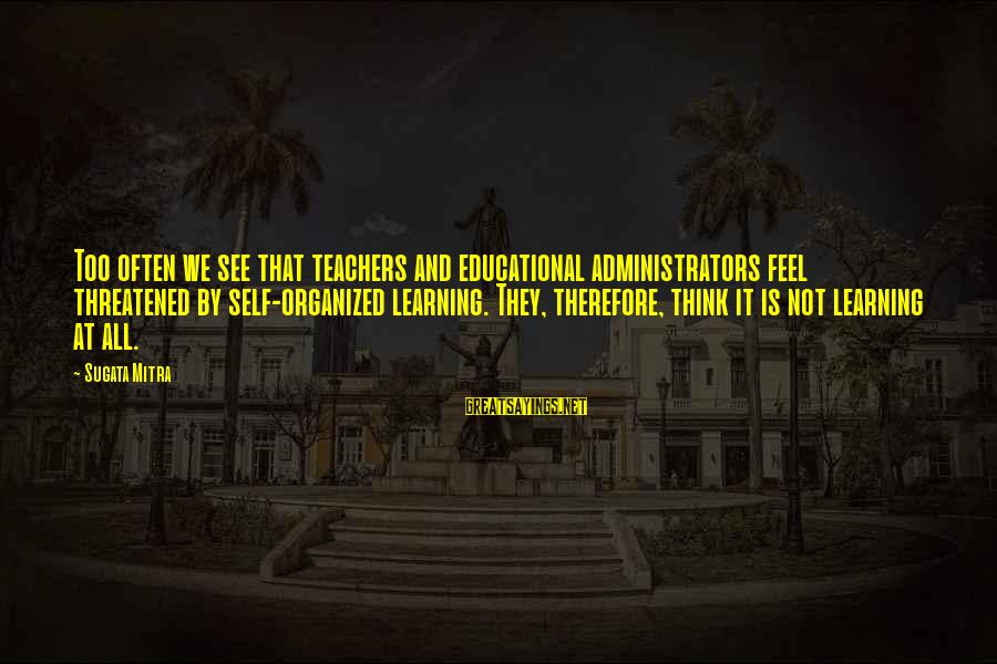 Paulo Costanzo Sayings By Sugata Mitra: Too often we see that teachers and educational administrators feel threatened by self-organized learning. They,