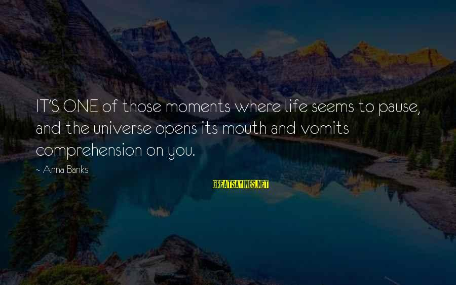 Pause Moments Sayings By Anna Banks: IT'S ONE of those moments where life seems to pause, and the universe opens its