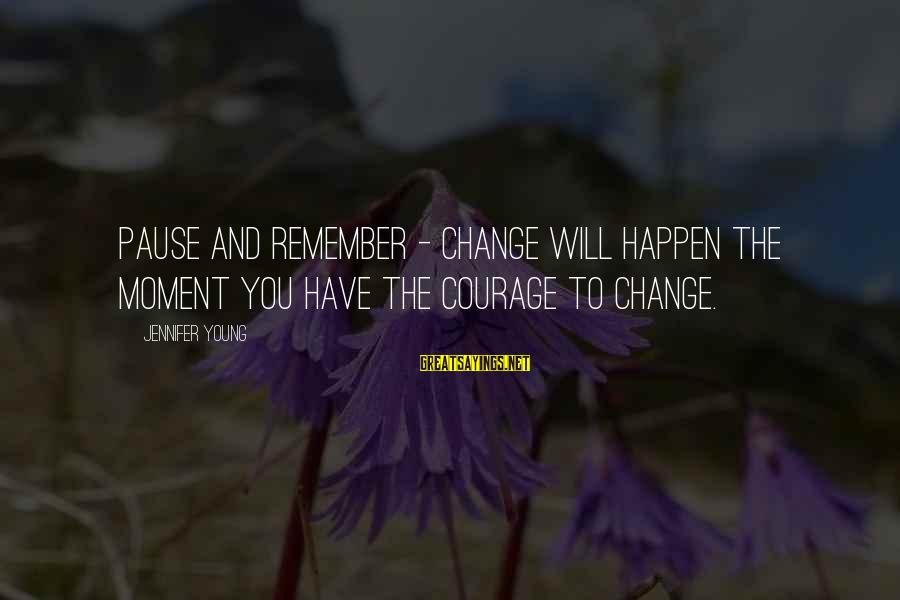 Pause Moments Sayings By Jennifer Young: Pause and remember - Change will happen the moment you have the courage to change.